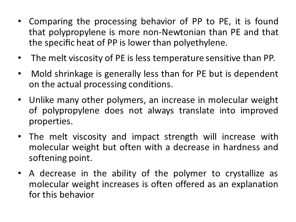Comparing the processing behavior of PP to PE, it is found that polypropylene is more non-Newtonian than PE and that the specific heat of PP is lower than polyethylene.