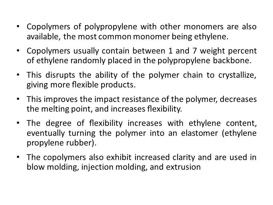 Copolymers of polypropylene with other monomers are also available, the most common monomer being ethylene.