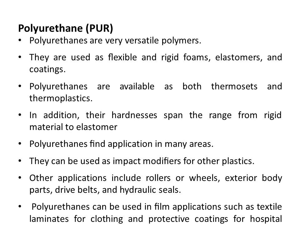 Polyurethane (PUR) Polyurethanes are very versatile polymers.