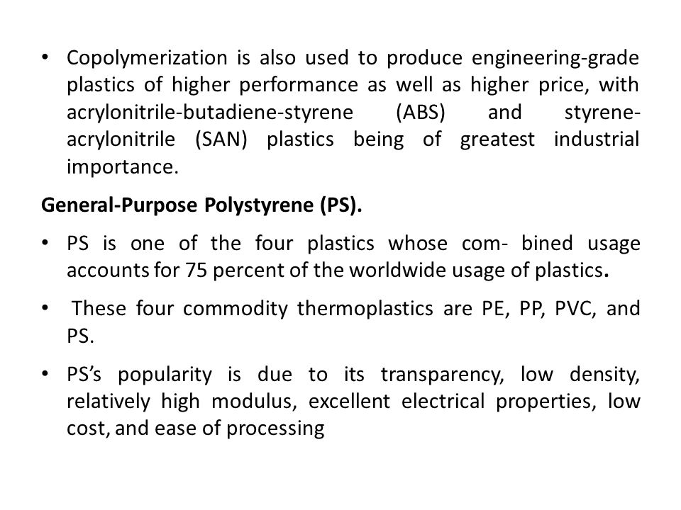 Copolymerization is also used to produce engineering-grade plastics of higher performance as well as higher price, with acrylonitrile-butadiene-styrene (ABS) and styrene- acrylonitrile (SAN) plastics being of greatest industrial importance.