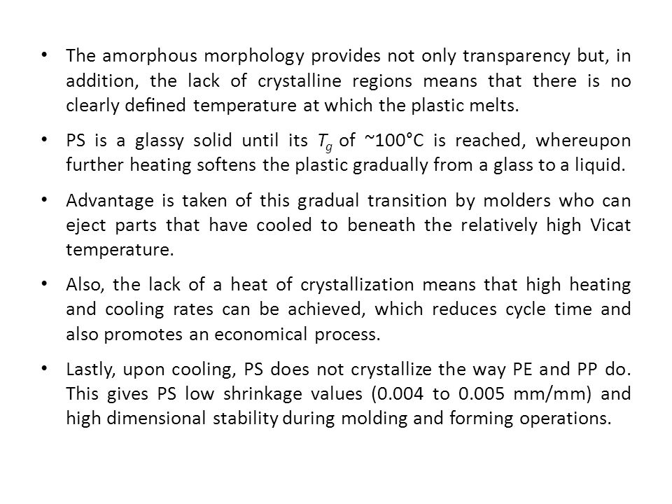 The amorphous morphology provides not only transparency but, in addition, the lack of crystalline regions means that there is no clearly defined temperature at which the plastic melts.