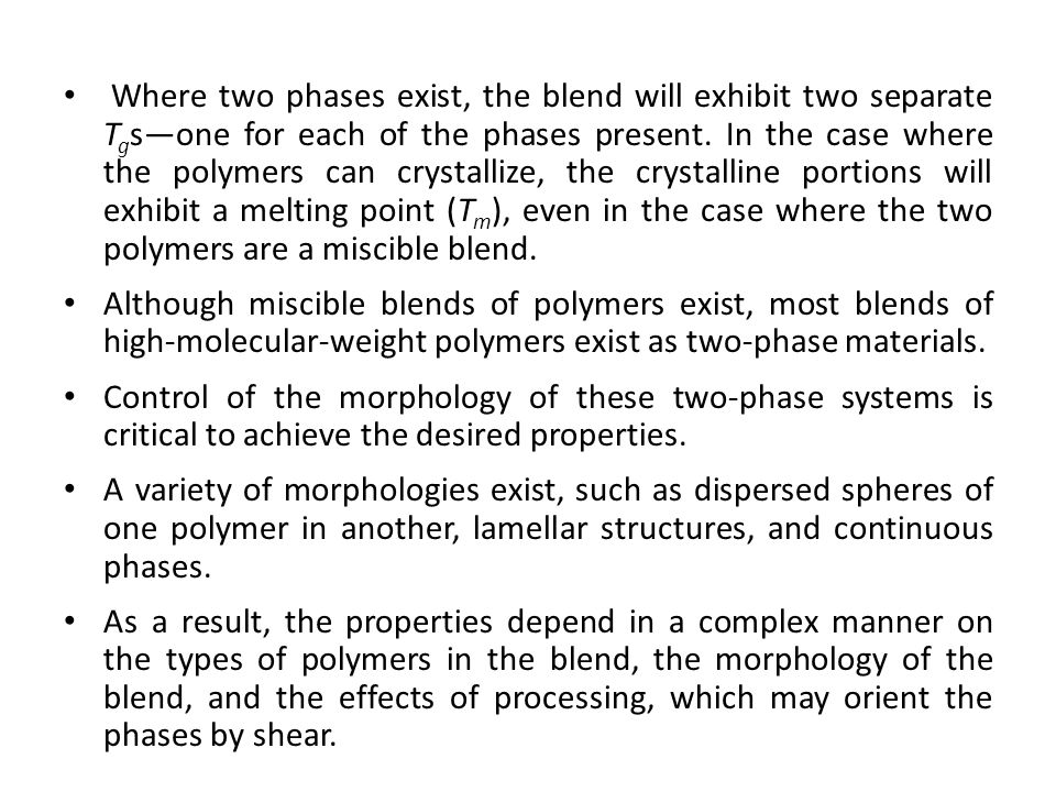 Where two phases exist, the blend will exhibit two separate Tgs—one for each of the phases present. In the case where the polymers can crystallize, the crystalline portions will exhibit a melting point (Tm), even in the case where the two polymers are a miscible blend.