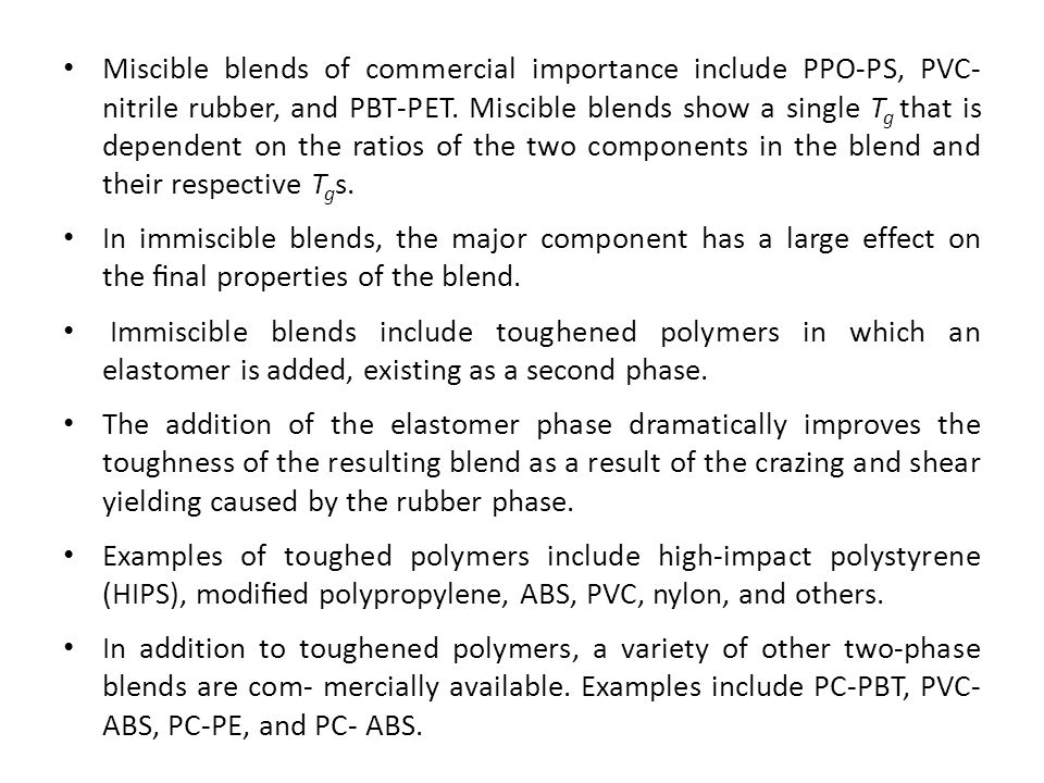 Miscible blends of commercial importance include PPO-PS, PVC- nitrile rubber, and PBT-PET. Miscible blends show a single Tg that is dependent on the ratios of the two components in the blend and their respective Tgs.