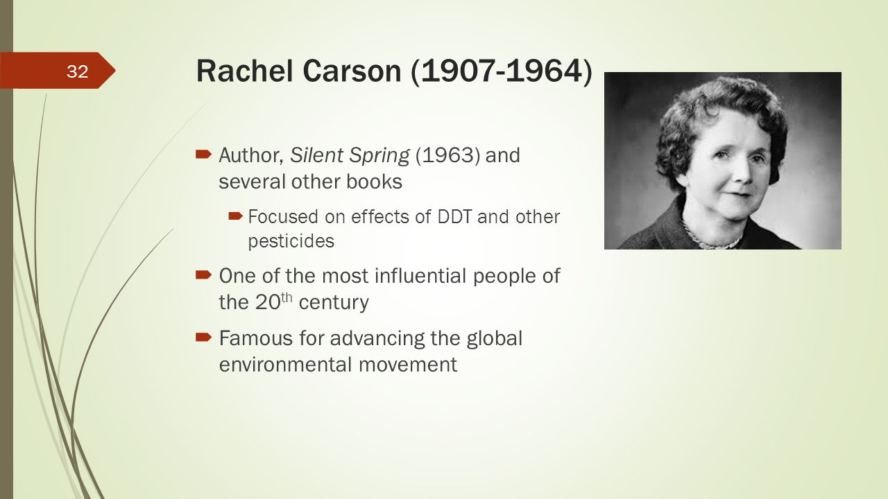 Rachel Carson (1907-1964) Author, Silent Spring (1963) and several other books. Focused on effects of DDT and other pesticides.
