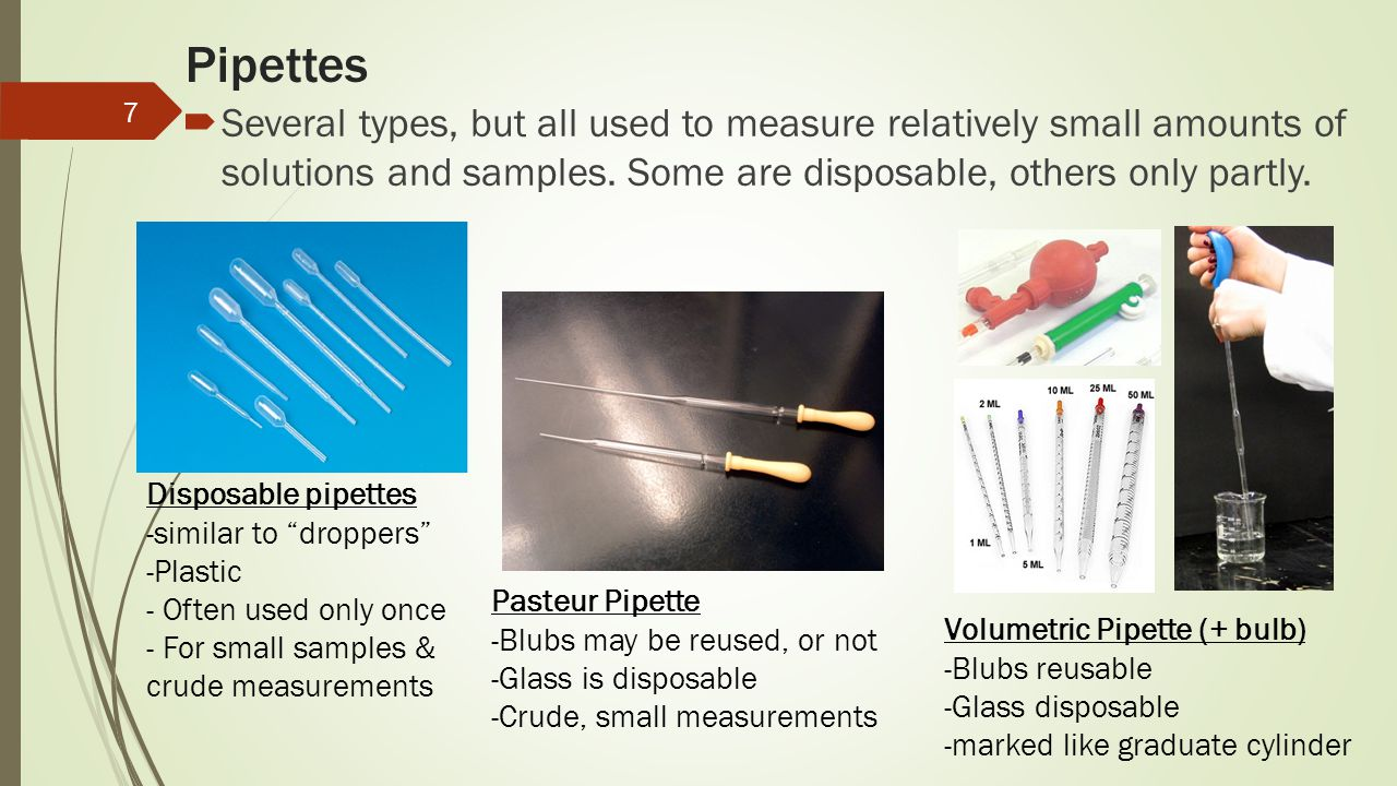 Pipettes Several types, but all used to measure relatively small amounts of solutions and samples. Some are disposable, others only partly.