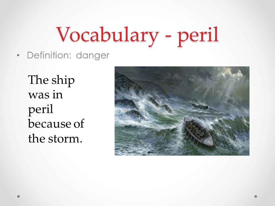 Vocabulary - peril The ship was in peril because of the storm.