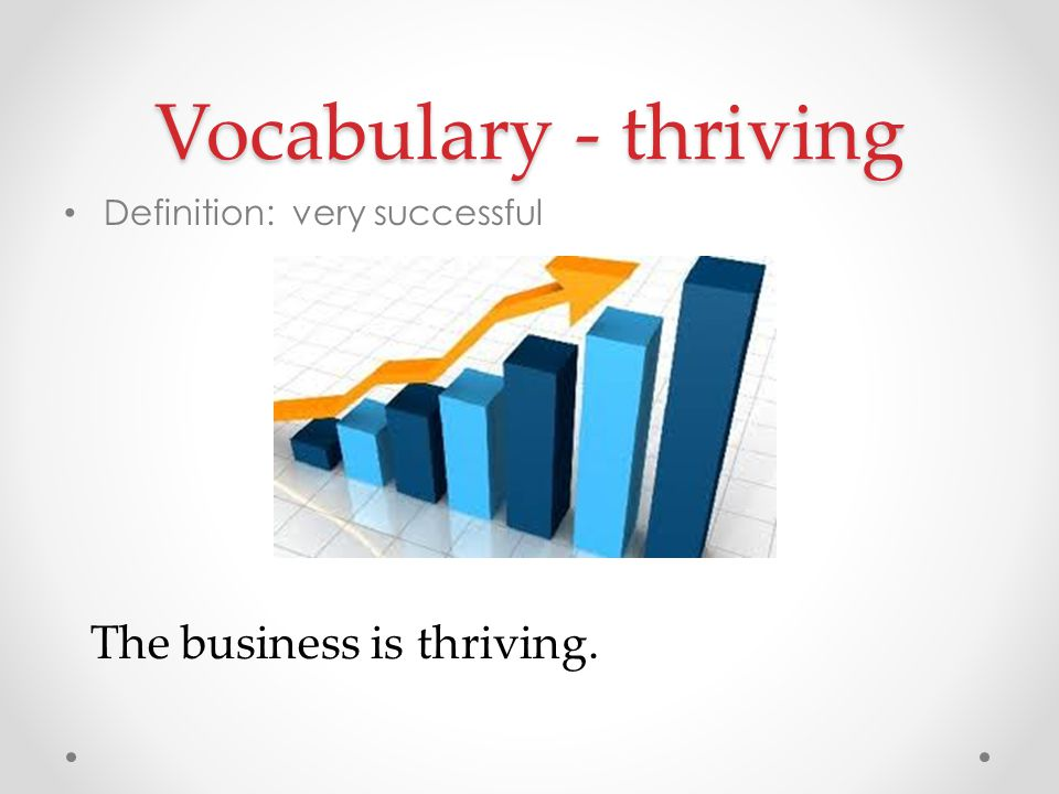 Vocabulary - thriving The business is thriving.