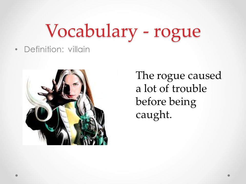 Vocabulary - rogue Definition: villain The rogue caused a lot of trouble before being caught.