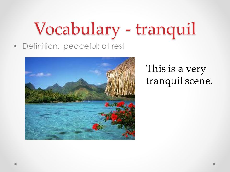 Vocabulary - tranquil This is a very tranquil scene.