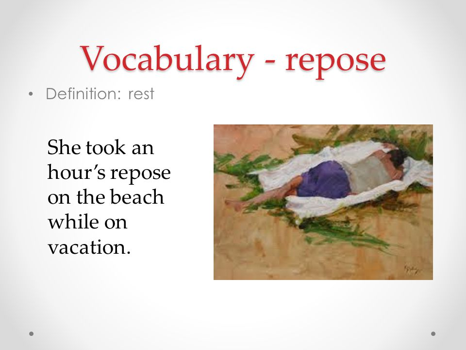 Vocabulary - repose Definition: rest She took an hour's repose on the beach while on vacation.