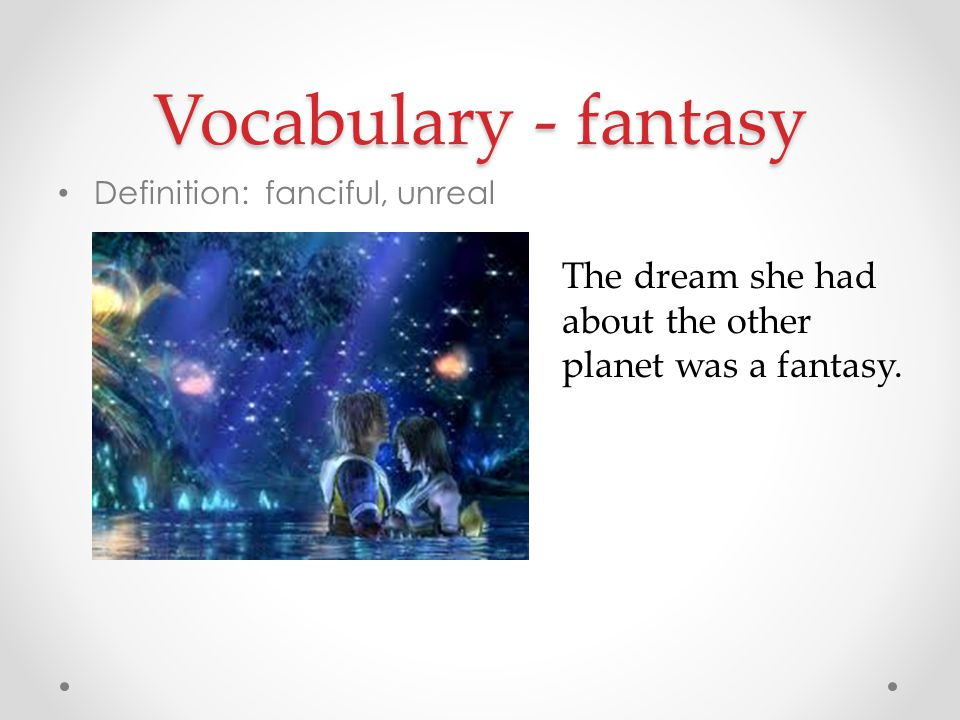 Vocabulary - fantasy Definition: fanciful, unreal.