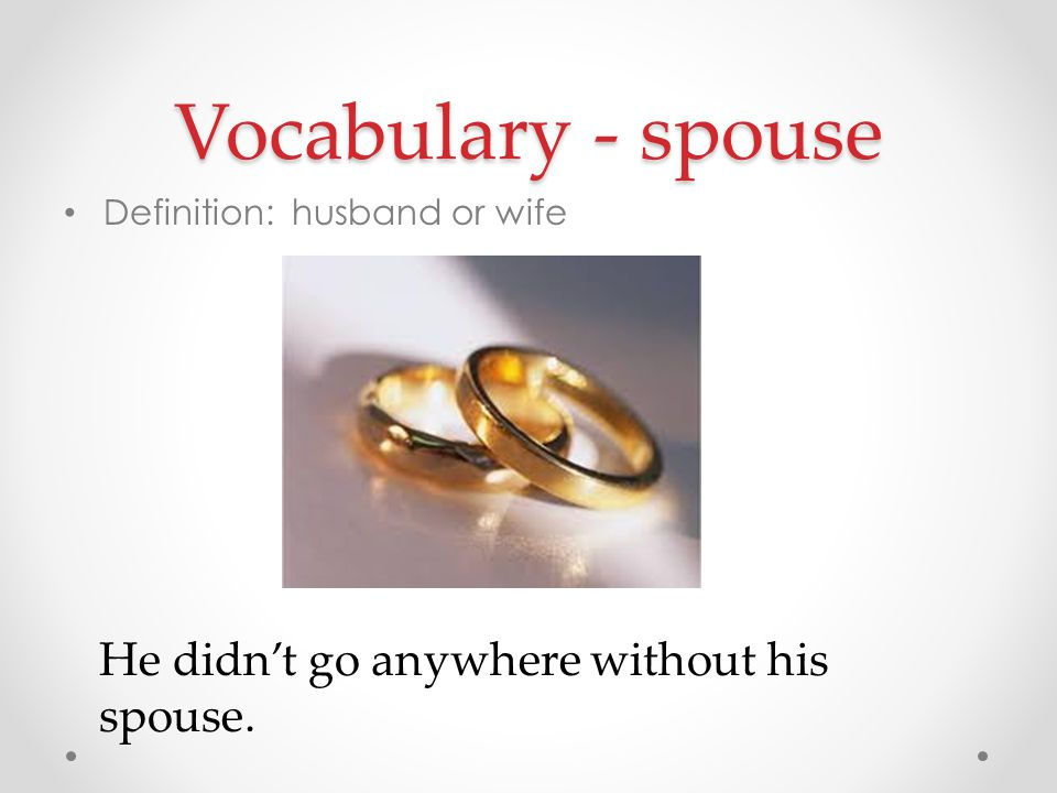 Vocabulary - spouse He didn't go anywhere without his spouse.