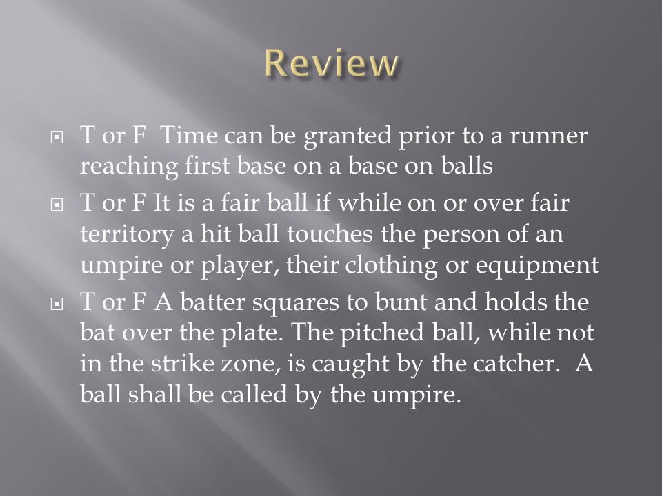 Review T or F Time can be granted prior to a runner reaching first base on a base on balls.