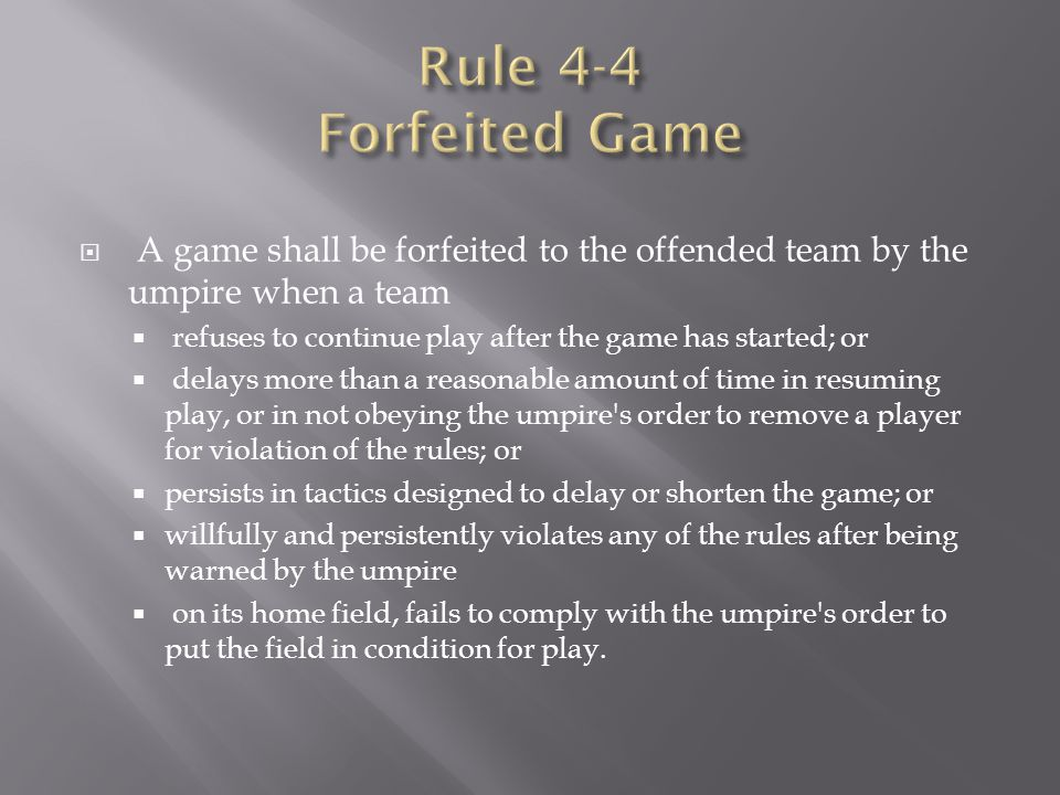 Rule 4-4 Forfeited Game A game shall be forfeited to the offended team by the umpire when a team.