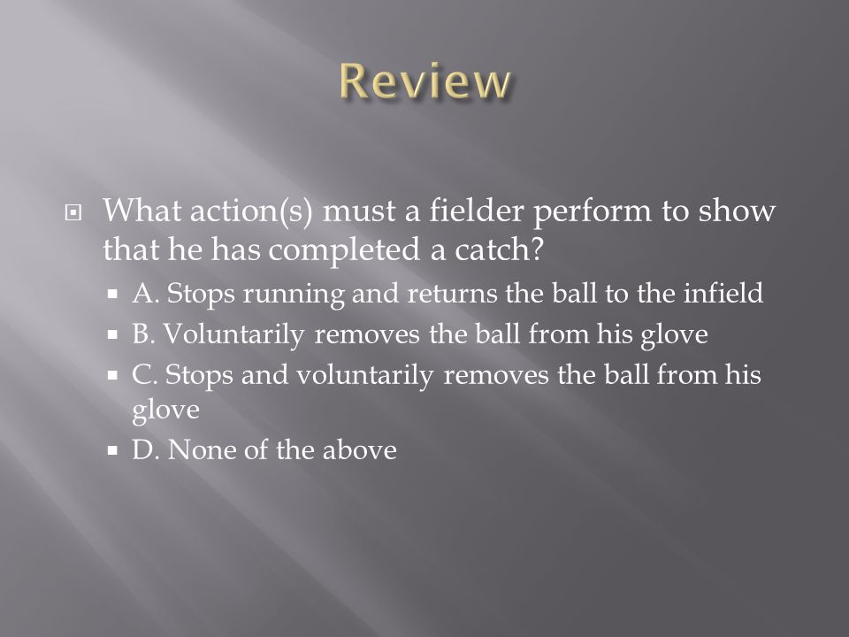 Review What action(s) must a fielder perform to show that he has completed a catch A. Stops running and returns the ball to the infield.