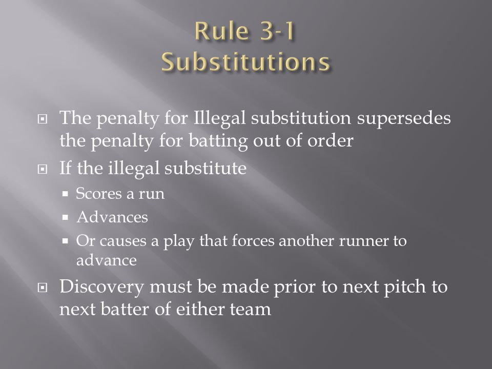 Rule 3-1 Substitutions The penalty for Illegal substitution supersedes the penalty for batting out of order.