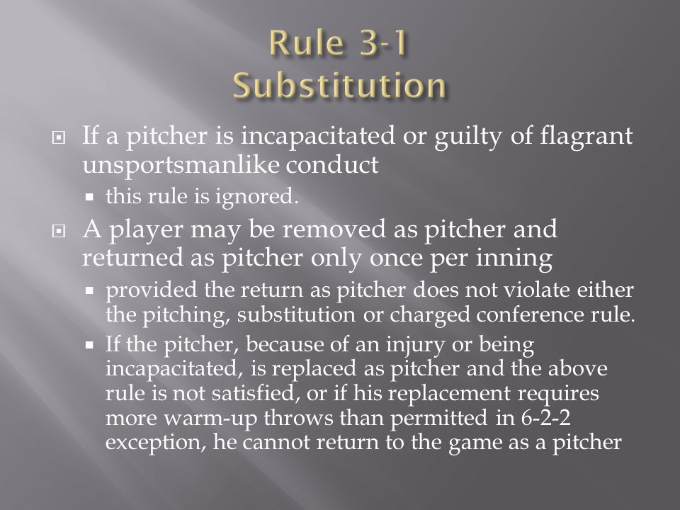 Rule 3-1 Substitution If a pitcher is incapacitated or guilty of flagrant unsportsmanlike conduct. this rule is ignored.
