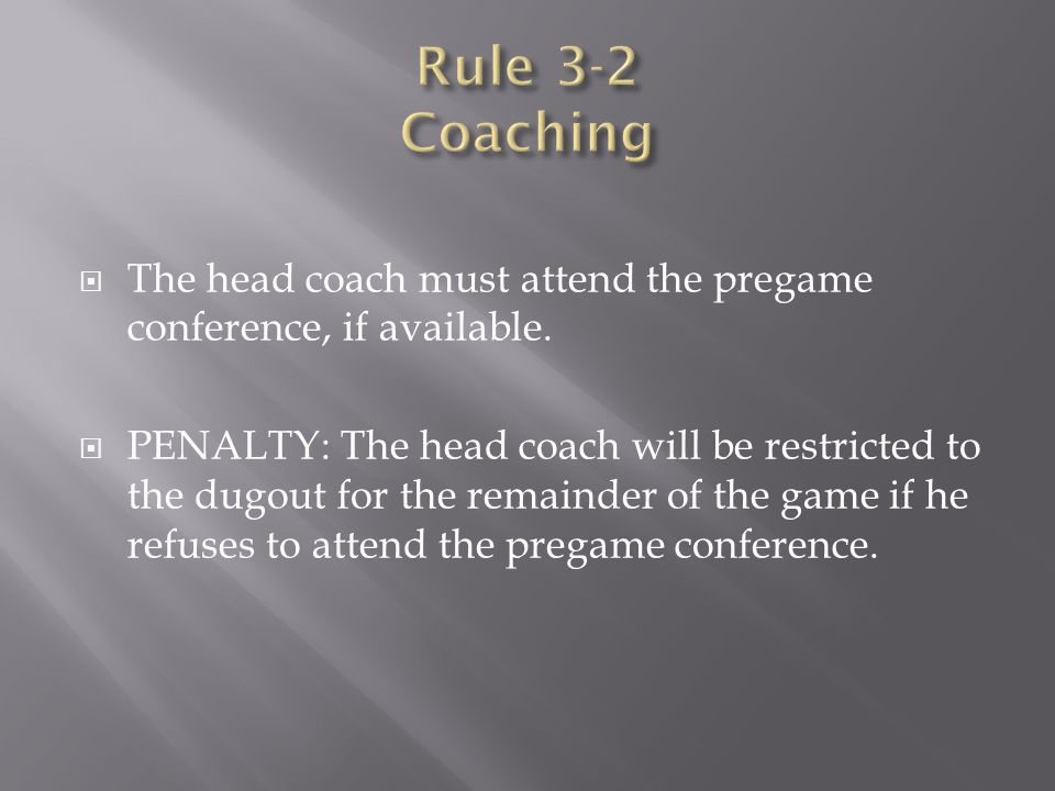 Rule 3-2 Coaching The head coach must attend the pregame conference, if available.