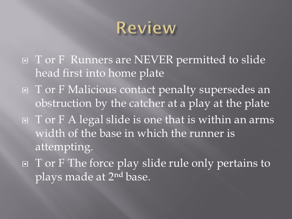Review T or F Runners are NEVER permitted to slide head first into home plate.