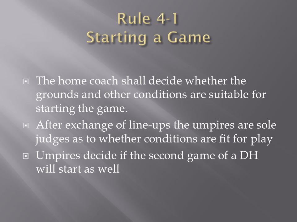 Rule 4-1 Starting a Game The home coach shall decide whether the grounds and other ­conditions are suitable for starting the game.