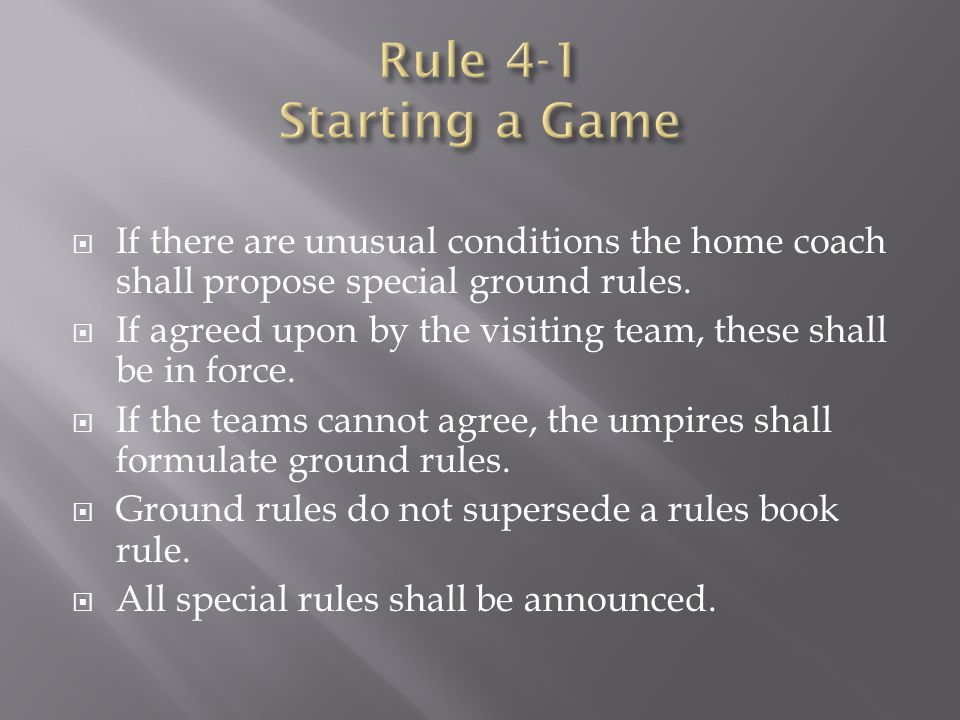 Rule 4-1 Starting a Game If there are unusual conditions the home coach shall propose special ground rules.
