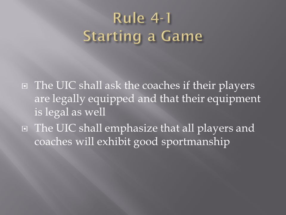 Rule 4-1 Starting a Game The UIC shall ask the coaches if their players are legally equipped and that their equipment is legal as well.