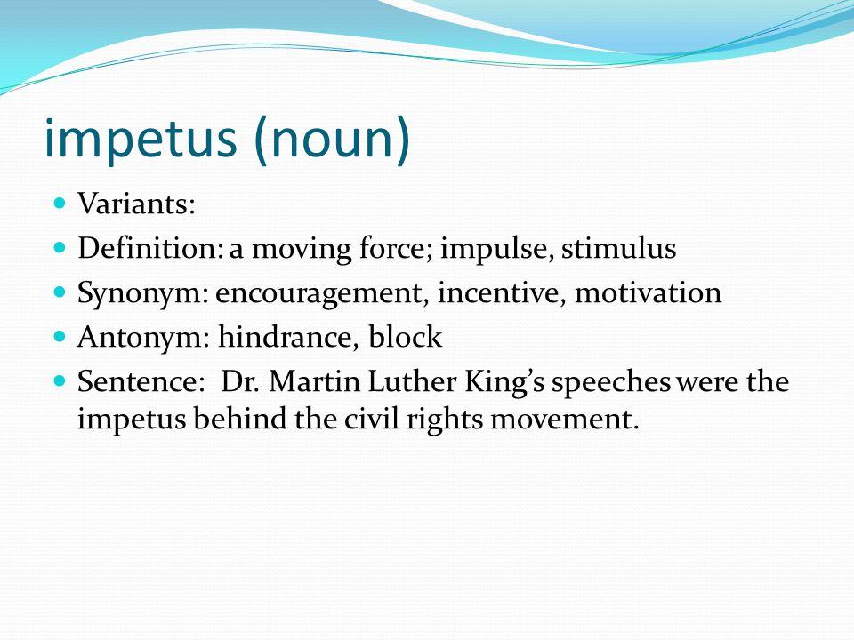 impetus (noun) Variants: Definition: a moving force; impulse, stimulus