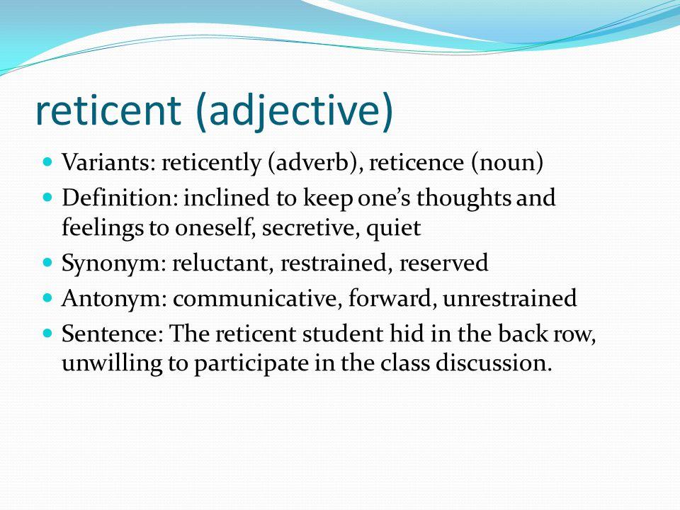 reticent (adjective) Variants: reticently (adverb), reticence (noun)