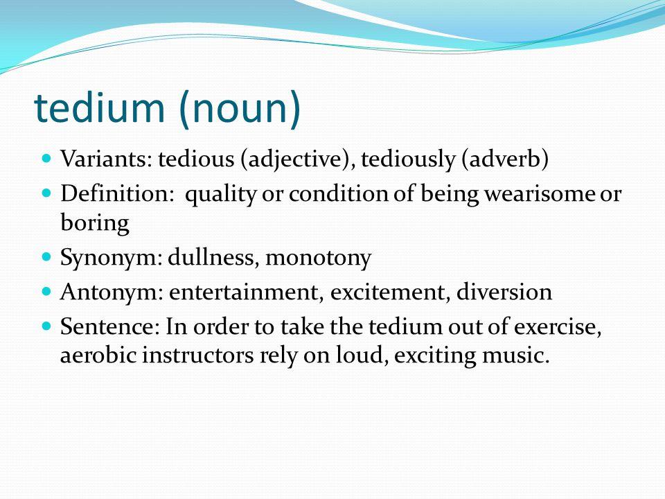 tedium (noun) Variants: tedious (adjective), tediously (adverb)