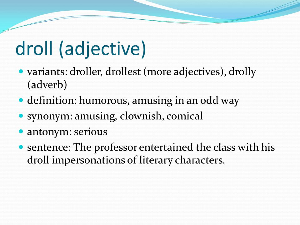 droll (adjective) variants: droller, drollest (more adjectives), drolly (adverb) definition: humorous, amusing in an odd way.
