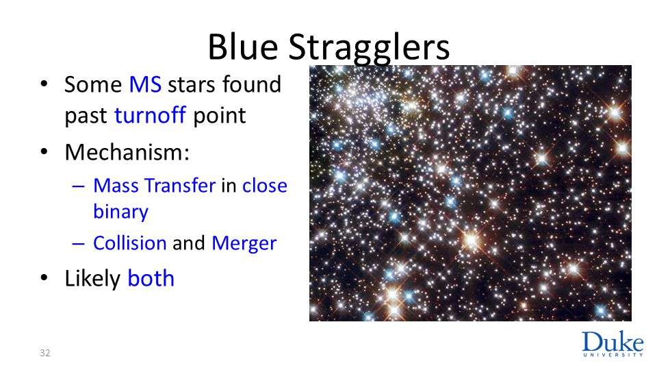 Blue Stragglers Some MS stars found past turnoff point Mechanism: