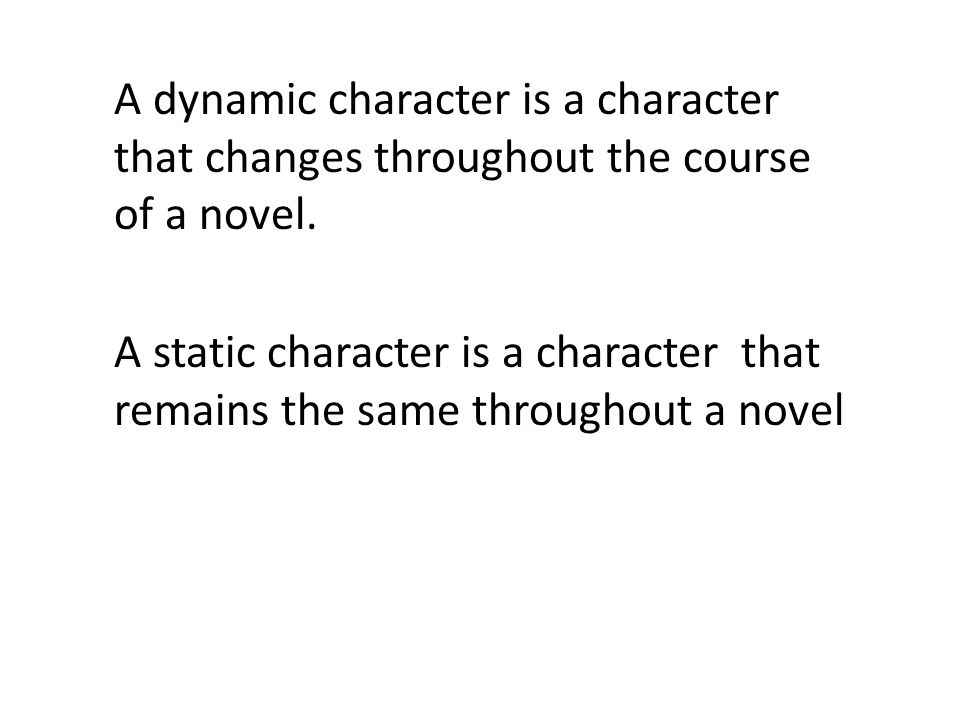 A dynamic character is a character that changes throughout the course of a novel.