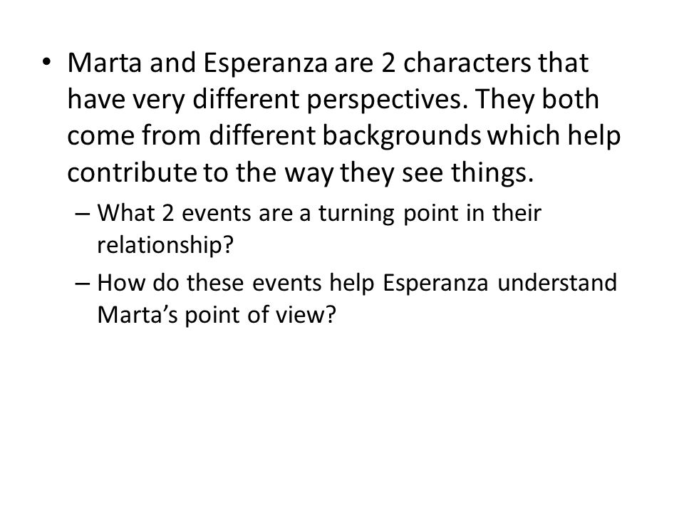 Marta and Esperanza are 2 characters that have very different perspectives. They both come from different backgrounds which help contribute to the way they see things.