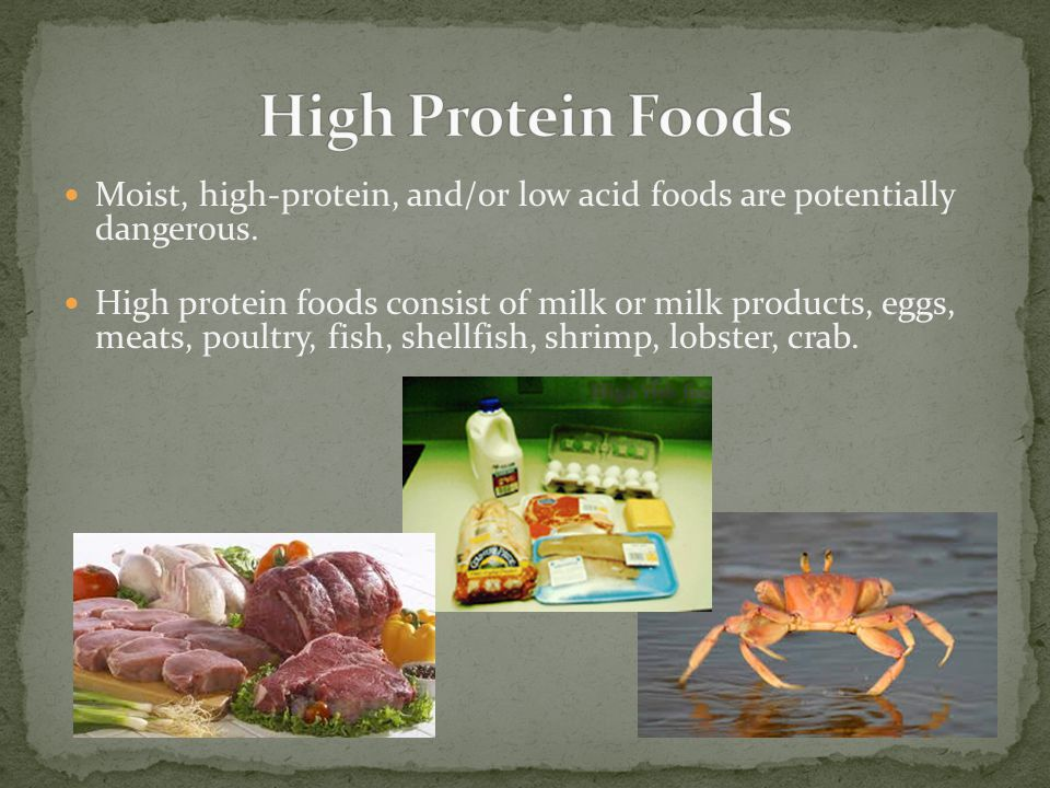 High Protein Foods Moist, high-protein, and/or low acid foods are potentially dangerous.