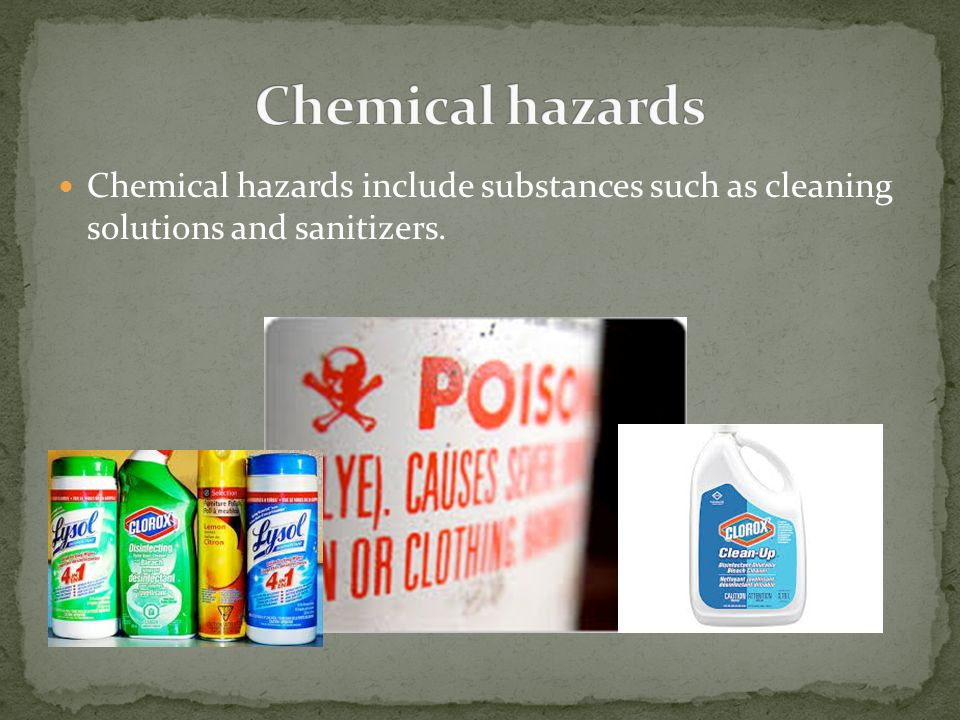 Chemical hazards Chemical hazards include substances such as cleaning solutions and sanitizers.