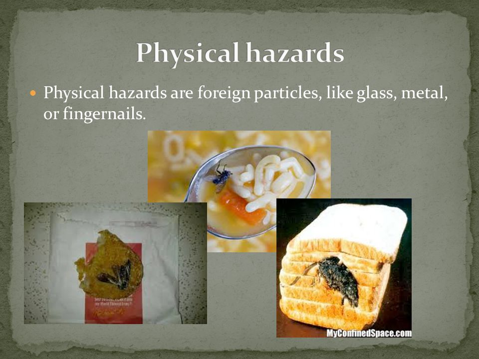 Physical hazards Physical hazards are foreign particles, like glass, metal, or fingernails.