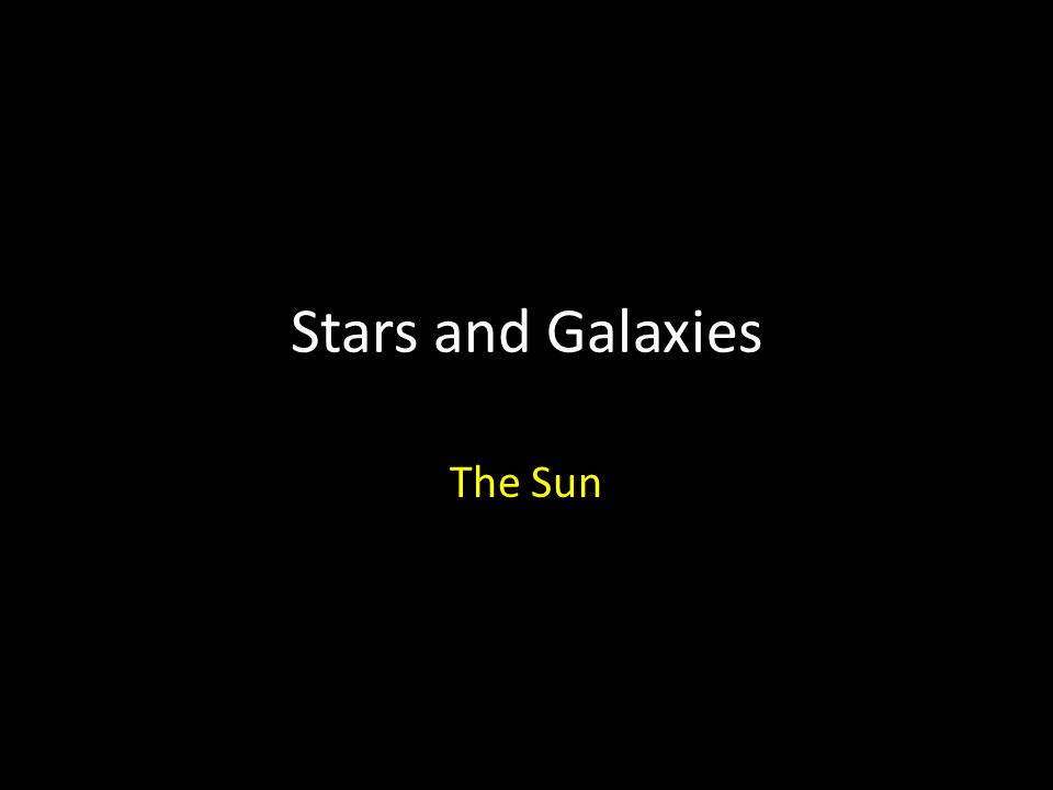 Stars and Galaxies The Sun