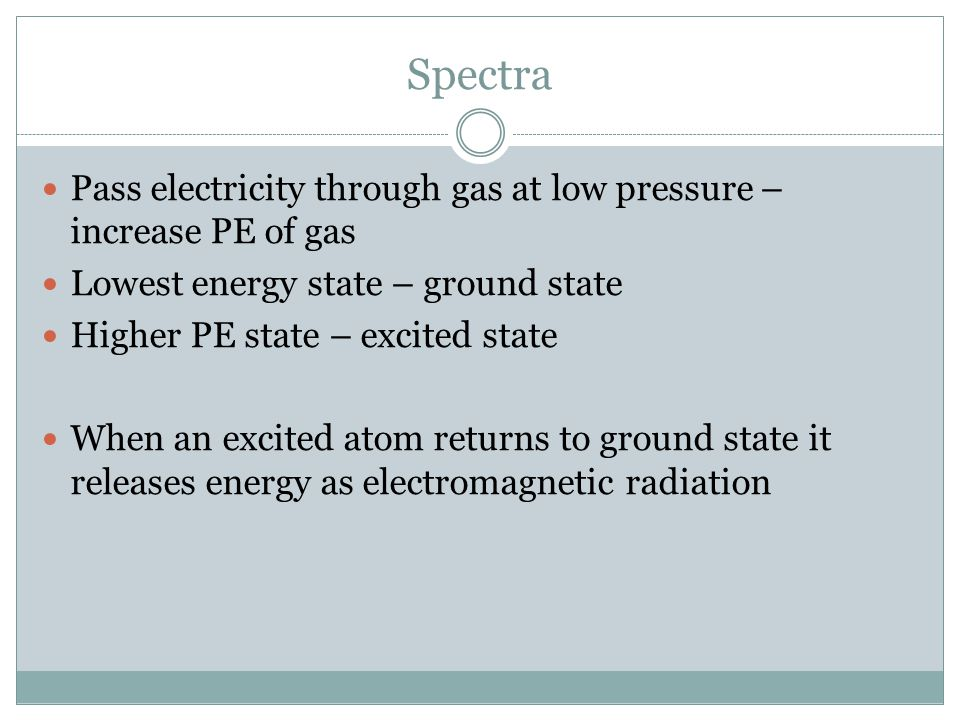 Spectra Pass electricity through gas at low pressure – increase PE of gas. Lowest energy state – ground state.