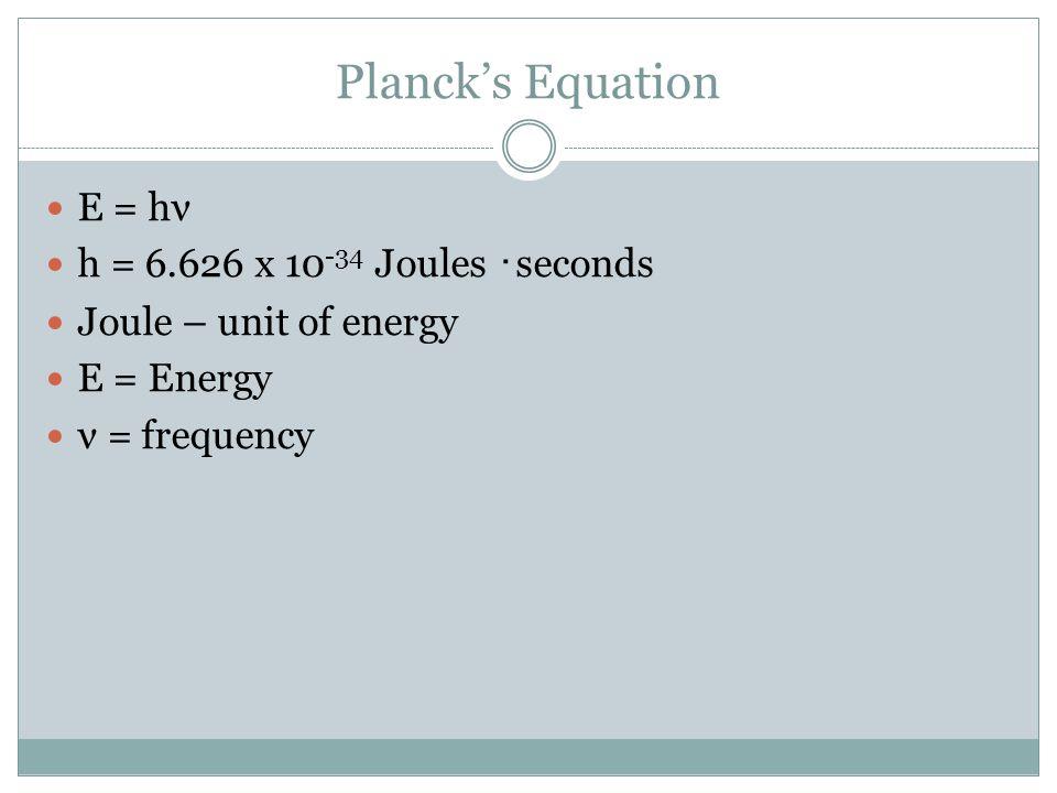 Planck's Equation E = hν h = 6.626 x 10-34 Joules ・seconds