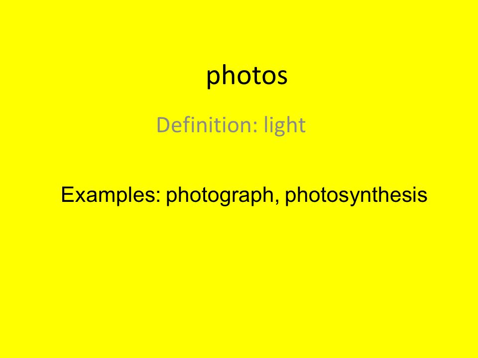 photos Definition: light Examples: photograph, photosynthesis