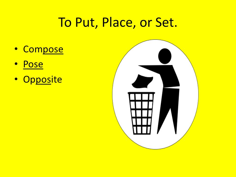 To Put, Place, or Set. Compose Pose Opposite