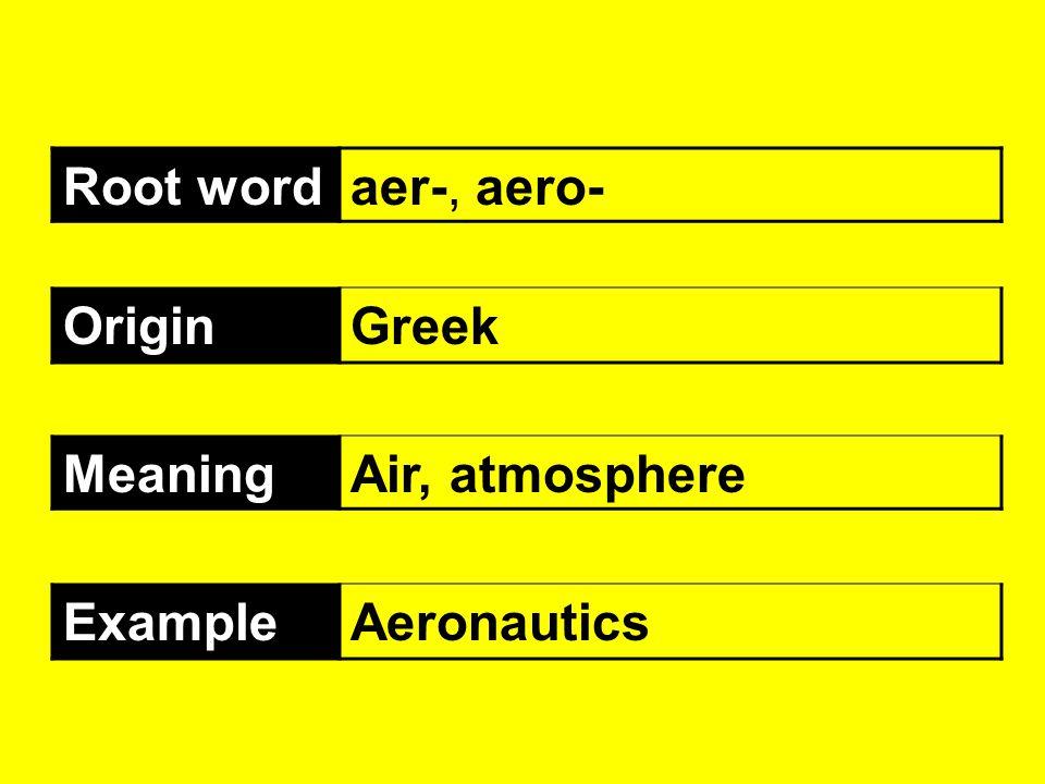 Root word aer-, aero- Origin Greek Meaning Air, atmosphere Example Aeronautics