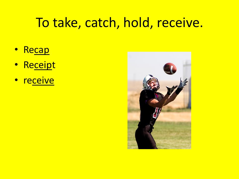 To take, catch, hold, receive.