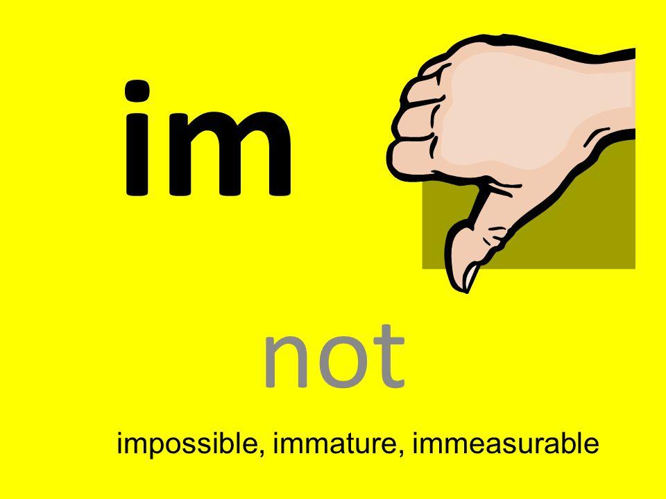 impossible, immature, immeasurable