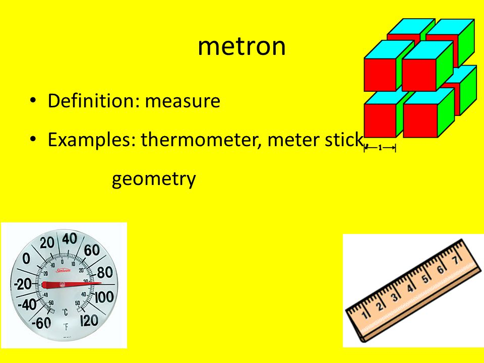 metron Definition: measure Examples: thermometer, meter stick,