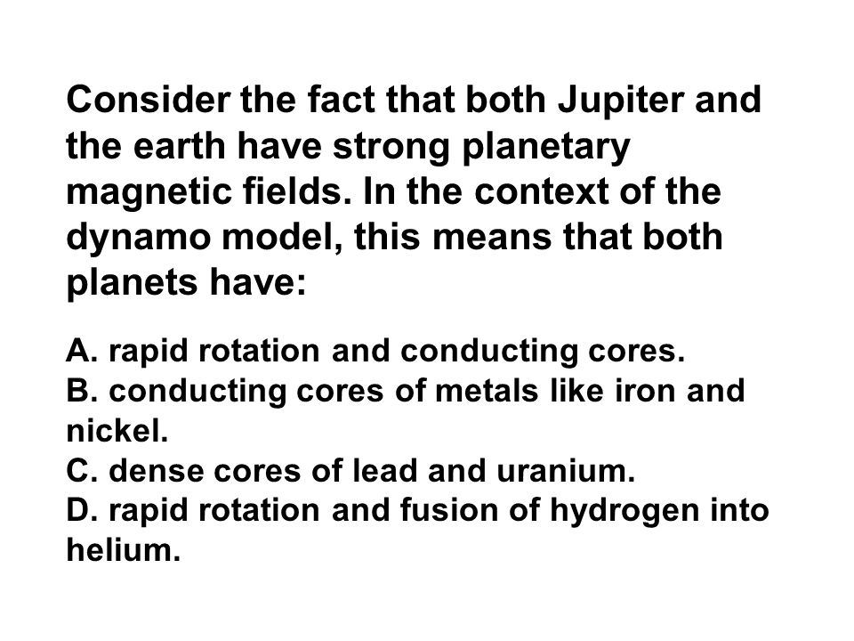 Consider the fact that both Jupiter and the earth have strong planetary magnetic fields. In the context of the dynamo model, this means that both planets have: