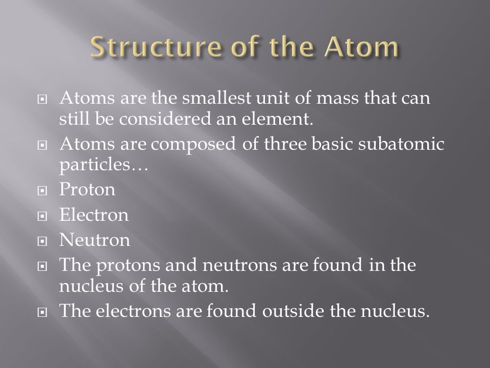 Structure of the Atom Atoms are the smallest unit of mass that can still be considered an element.