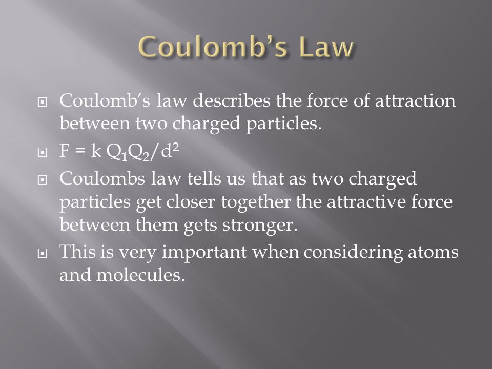 Coulomb's Law Coulomb's law describes the force of attraction between two charged particles. F = k Q1Q2/d2.