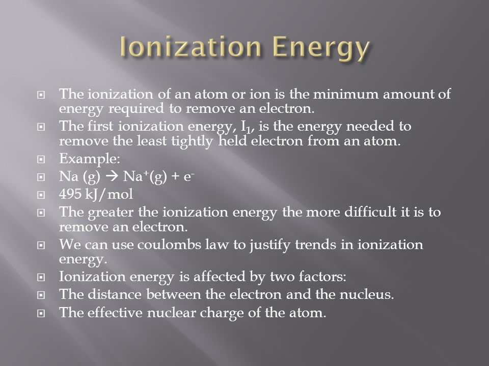 Ionization Energy The ionization of an atom or ion is the minimum amount of energy required to remove an electron.