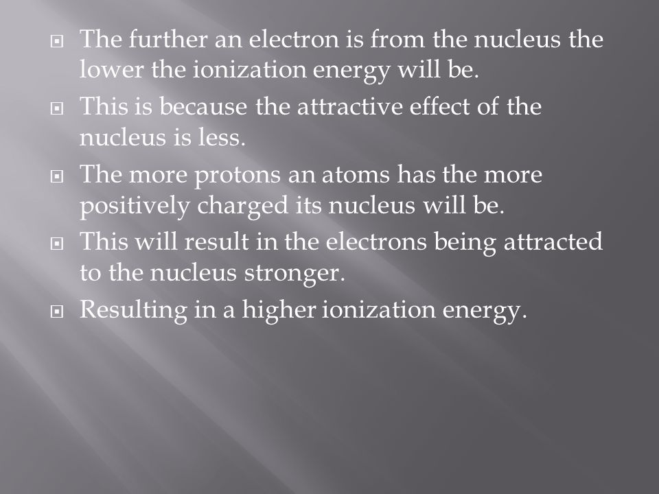 The further an electron is from the nucleus the lower the ionization energy will be.